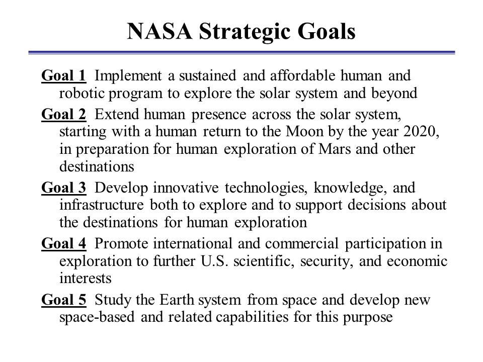 NASA Strategic Goals Goal 1 Implement a sustained and affordable human and robotic program to explore the solar system and beyond Goal 2 Extend human presence across the solar system, starting with a human return to the Moon by the year 2020, in preparation for human exploration of Mars and other destinations Goal 3 Develop innovative technologies, knowledge, and infrastructure both to explore and to support decisions about the destinations for human exploration Goal 4 Promote international and commercial participation in exploration to further U.S.