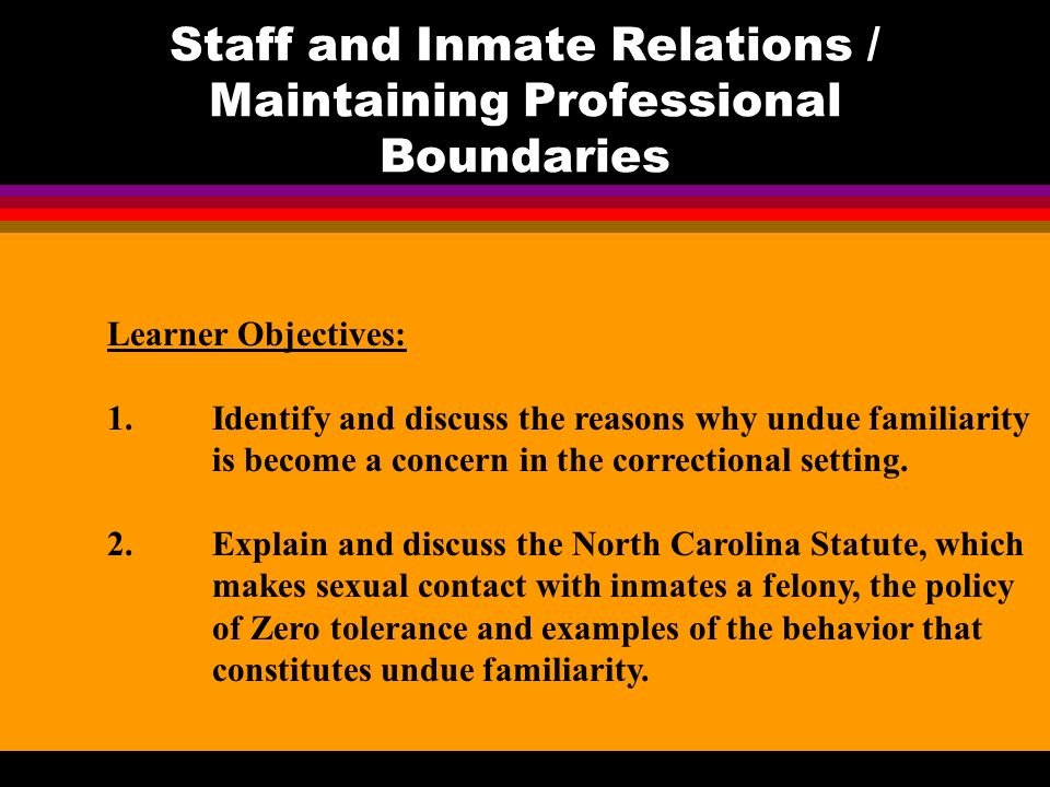 Staff and Inmate Relations / Maintaining Professional Boundaries Learner Objectives: 1.Identify and discuss the reasons why undue familiarity is become a concern in the correctional setting.