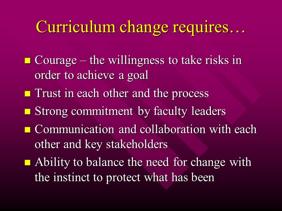 Curriculum change requires… Courage – the willingness to take risks in order to achieve a goal Courage – the willingness to take risks in order to achieve a goal Trust in each other and the process Trust in each other and the process Strong commitment by faculty leaders Strong commitment by faculty leaders Communication and collaboration with each other and key stakeholders Communication and collaboration with each other and key stakeholders Ability to balance the need for change with the instinct to protect what has been Ability to balance the need for change with the instinct to protect what has been