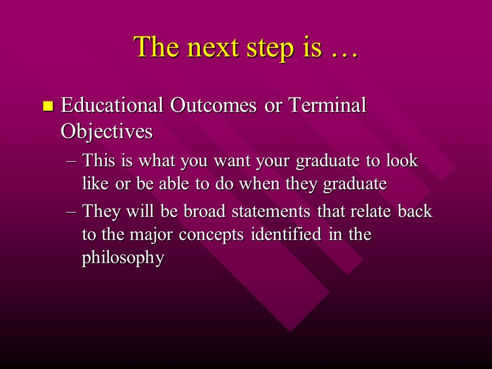 The next step is … Educational Outcomes or Terminal Objectives Educational Outcomes or Terminal Objectives –This is what you want your graduate to look like or be able to do when they graduate –They will be broad statements that relate back to the major concepts identified in the philosophy