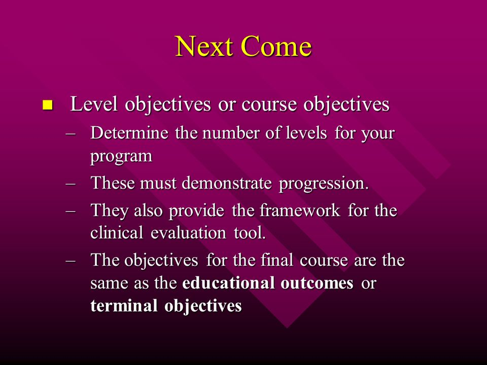 Next Come Level objectives or course objectives Level objectives or course objectives –Determine the number of levels for your program –These must demonstrate progression.