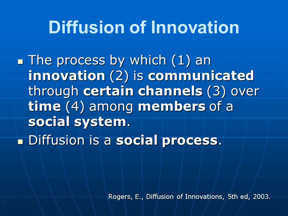 Diffusion of Innovation The process by which (1) an innovation (2) is communicated through certain channels (3) over time (4) among members of a socia