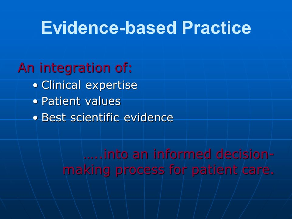 Evidence-based Practice An integration of: Clinical expertiseClinical expertise Patient valuesPatient values Best scientific evidenceBest scientific e