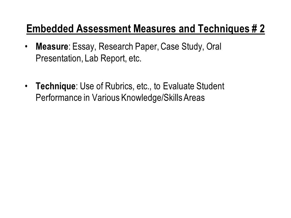 Embedded Assessment Measures and Techniques # 1 Measure : Questions Embedded in Exams Technique : Evaluation of Answers to Common Exam Questions Across Course Sections