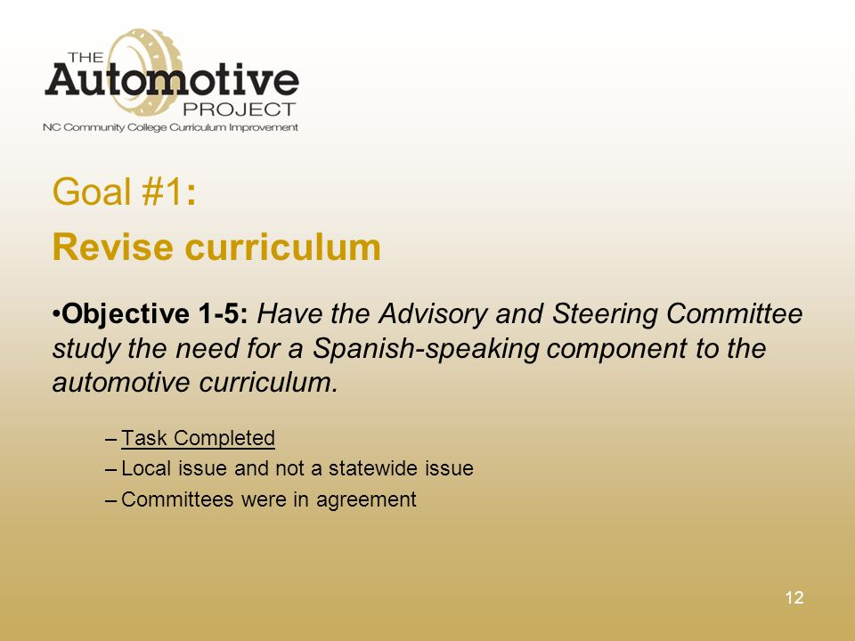 12 Goal #1: Revise curriculum Objective 1-5: Have the Advisory and Steering Committee study the need for a Spanish-speaking component to the automotive curriculum.