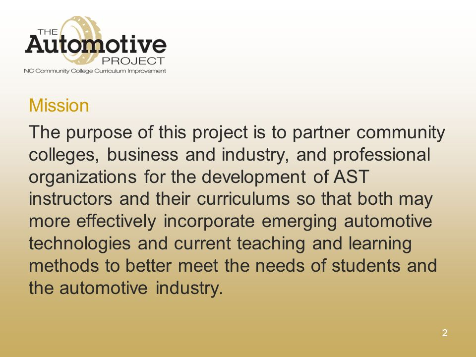 2 Mission The purpose of this project is to partner community colleges, business and industry, and professional organizations for the development of AST instructors and their curriculums so that both may more effectively incorporate emerging automotive technologies and current teaching and learning methods to better meet the needs of students and the automotive industry.