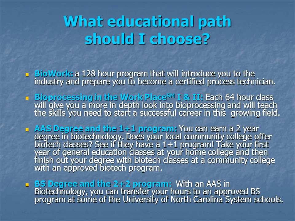 What educational path should I choose? BioWork: a 128 hour program that will introduce you to the industry and prepare you to become a certified proce