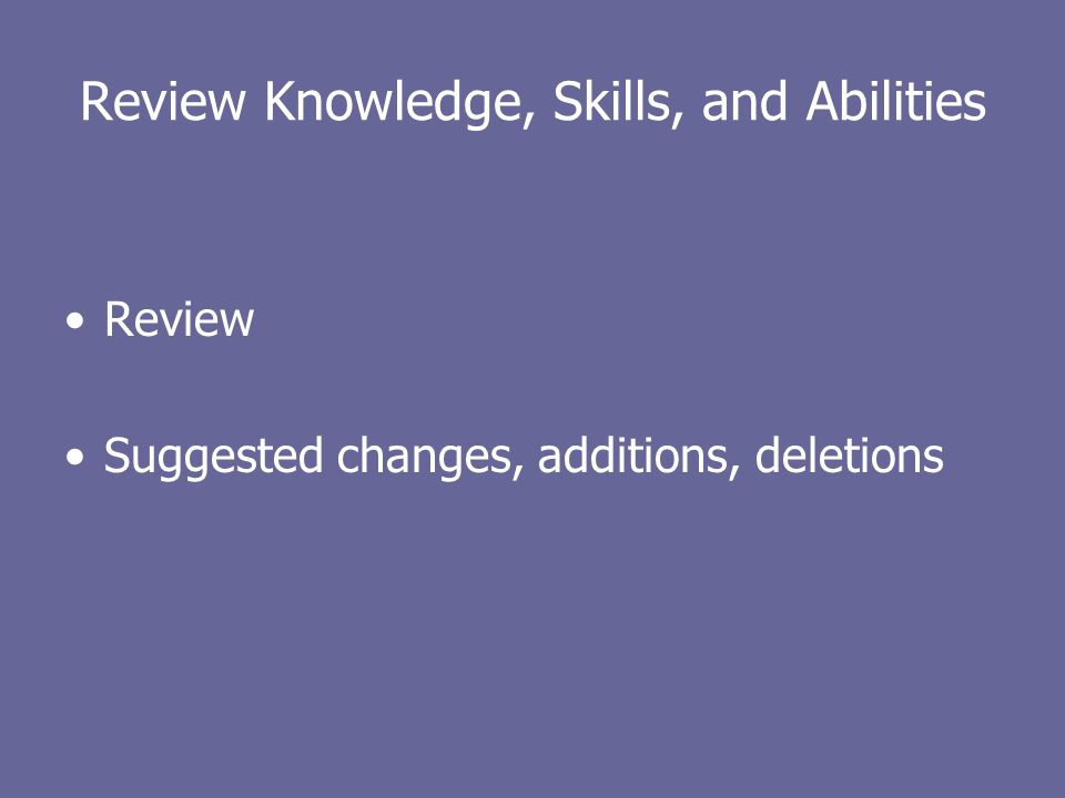 Review Knowledge, Skills, and Abilities Review Suggested changes, additions, deletions