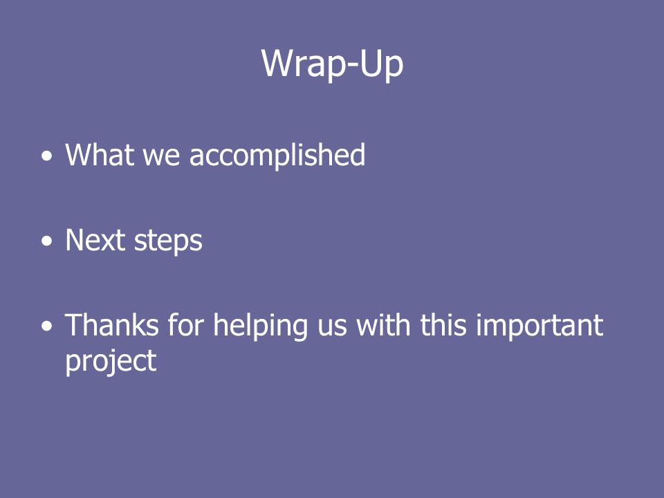 Wrap-Up What we accomplished Next steps Thanks for helping us with this important project