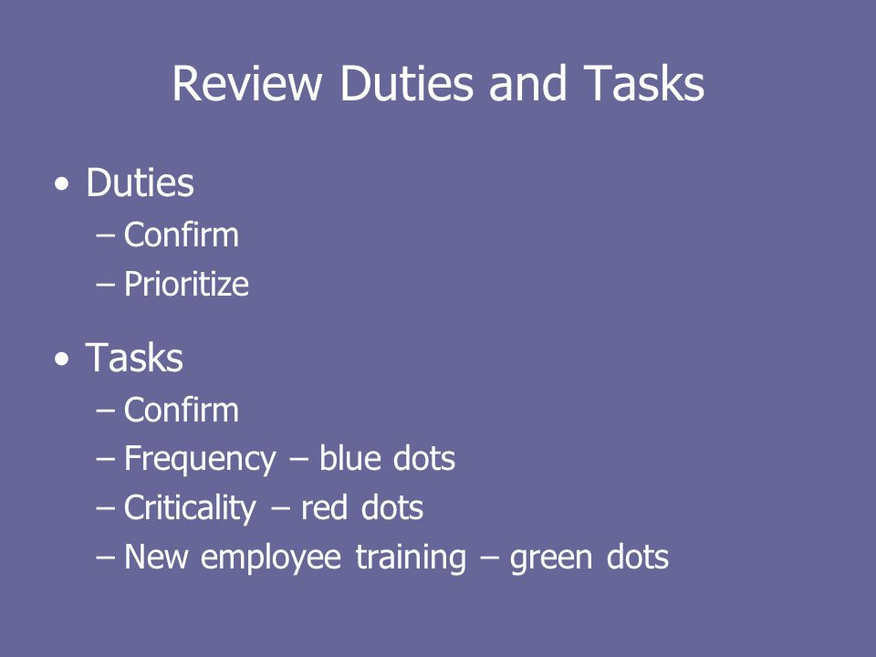 Review Duties and Tasks Duties –Confirm –Prioritize Tasks –Confirm –Frequency – blue dots –Criticality – red dots –New employee training – green dots