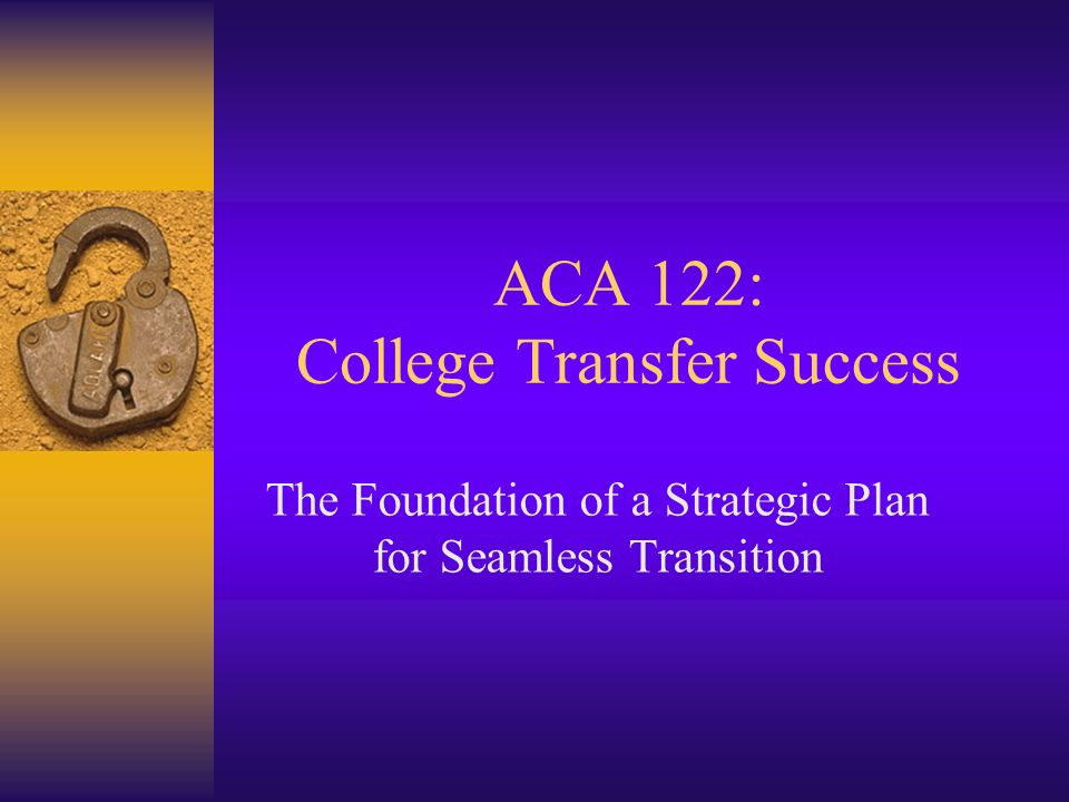ACA 122: College Transfer Success The Foundation of a Strategic Plan for Seamless Transition