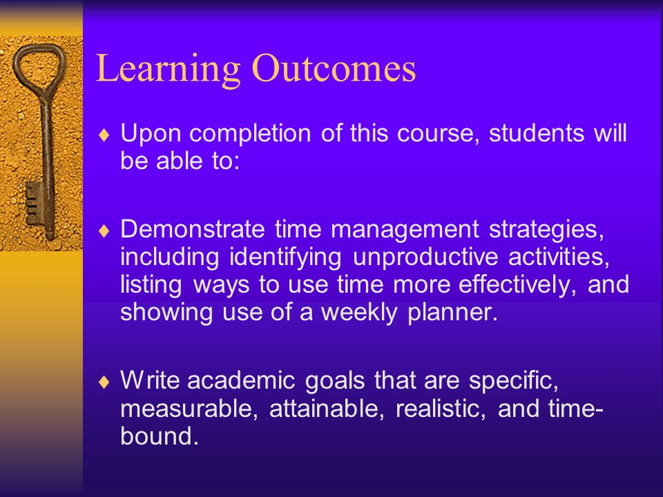 Learning Outcomes Upon completion of this course, students will be able to: Demonstrate time management strategies, including identifying unproductive activities, listing ways to use time more effectively, and showing use of a weekly planner.