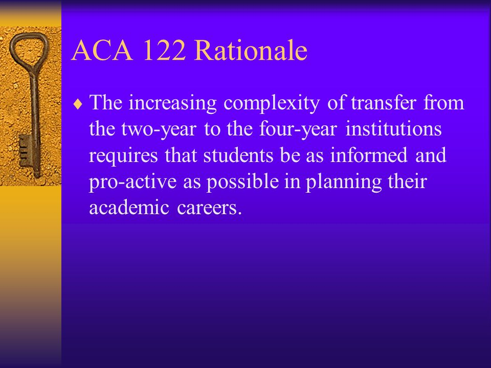 ACA 122 Rationale The increasing complexity of transfer from the two-year to the four-year institutions requires that students be as informed and pro-active as possible in planning their academic careers.