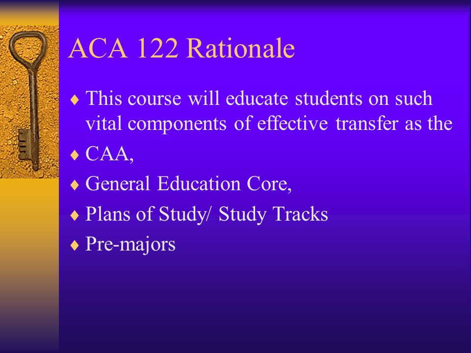 ACA 122 Rationale This course will educate students on such vital components of effective transfer as the CAA, General Education Core, Plans of Study/ Study Tracks Pre-majors