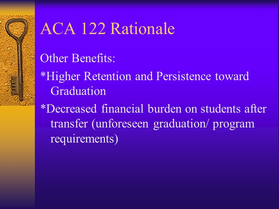 ACA 122 Rationale Other Benefits: *Higher Retention and Persistence toward Graduation *Decreased financial burden on students after transfer (unforeseen graduation/ program requirements)