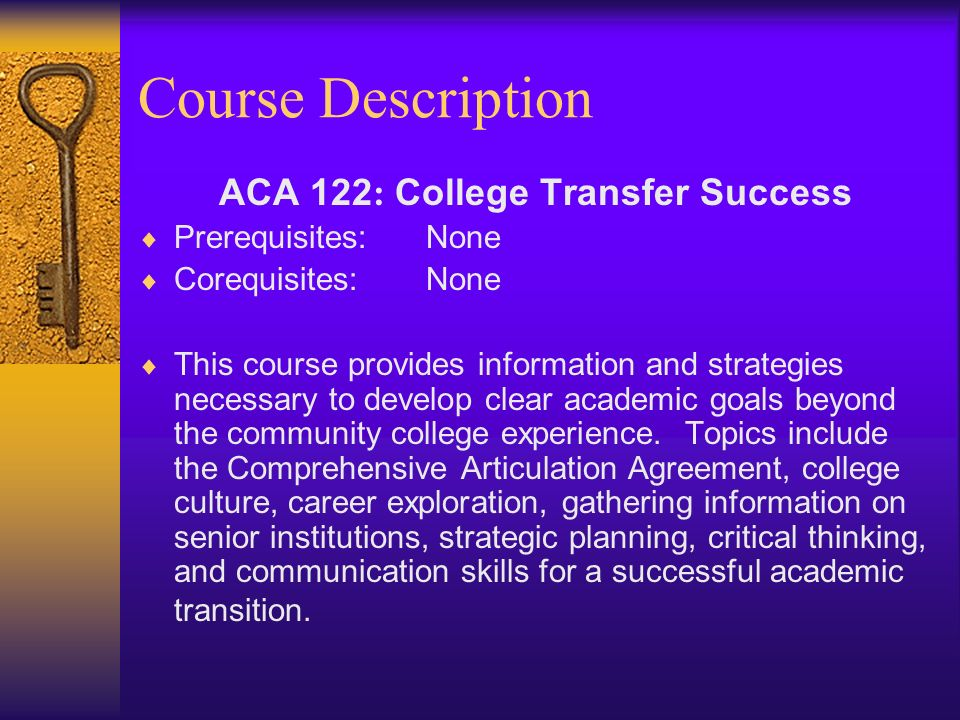 Course Description ACA 122 : College Transfer Success Prerequisites:None Corequisites:None This course provides information and strategies necessary to develop clear academic goals beyond the community college experience.
