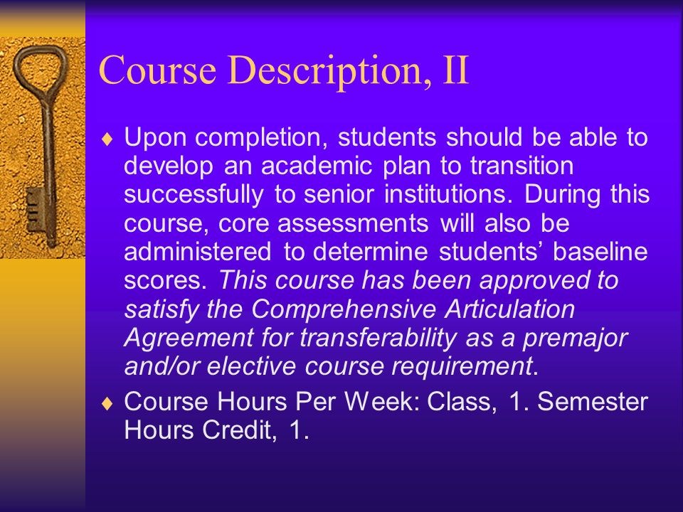 Course Description, II Upon completion, students should be able to develop an academic plan to transition successfully to senior institutions.