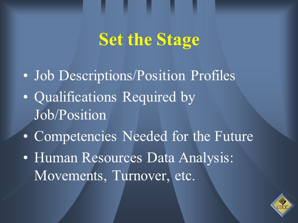 Set the Stage Job Descriptions/Position Profiles Qualifications Required by Job/Position Competencies Needed for the Future Human Resources Data Analysis: Movements, Turnover, etc.