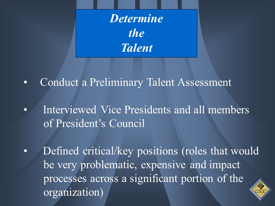 Determine the Talent Conduct a Preliminary Talent Assessment Interviewed Vice Presidents and all members of Presidents Council Defined critical/key positions (roles that would be very problematic, expensive and impact processes across a significant portion of the organization)