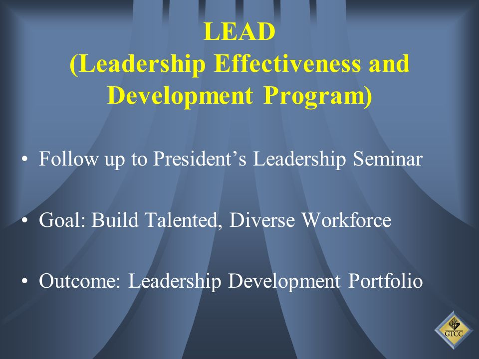Follow up to Presidents Leadership Seminar Goal: Build Talented, Diverse Workforce Outcome: Leadership Development Portfolio LEAD (Leadership Effectiveness and Development Program)