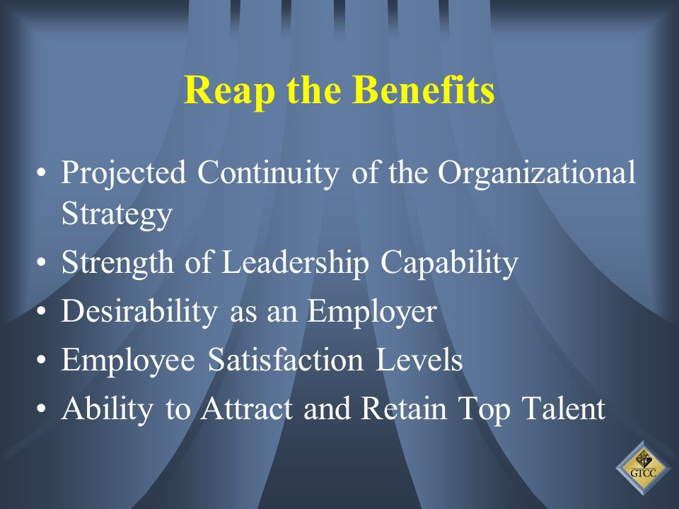 Reap the Benefits Projected Continuity of the Organizational Strategy Strength of Leadership Capability Desirability as an Employer Employee Satisfaction Levels Ability to Attract and Retain Top Talent