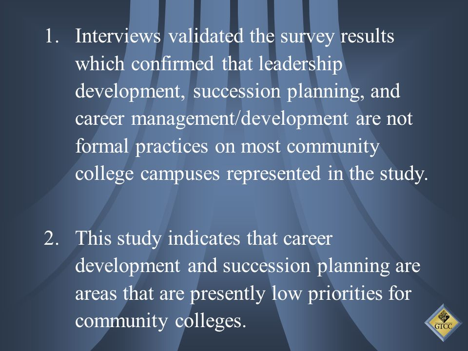 1.Interviews validated the survey results which confirmed that leadership development, succession planning, and career management/development are not formal practices on most community college campuses represented in the study.