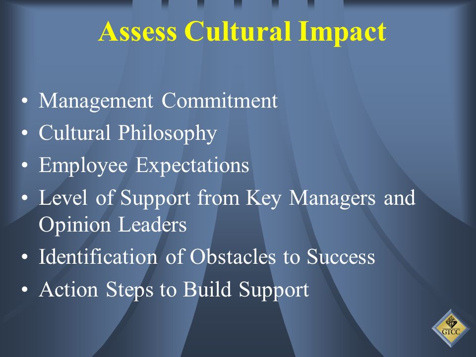 Assess Cultural Impact Management Commitment Cultural Philosophy Employee Expectations Level of Support from Key Managers and Opinion Leaders Identification of Obstacles to Success Action Steps to Build Support