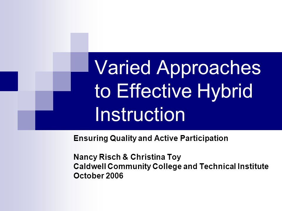 Varied Approaches to Effective Hybrid Instruction Ensuring Quality and Active Participation Nancy Risch & Christina Toy Caldwell Community College and