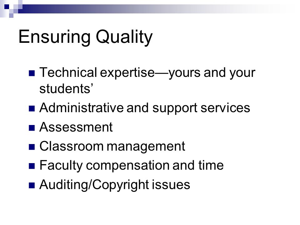 Ensuring Quality Technical expertiseyours and your students Administrative and support services Assessment Classroom management Faculty compensation a