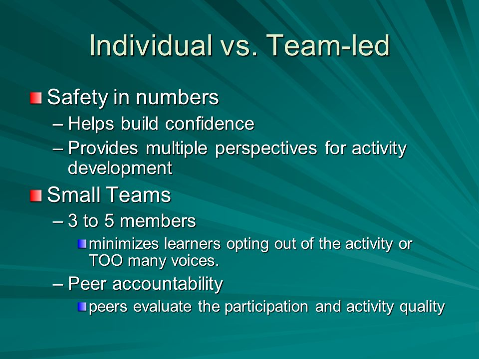 Individual vs. Team-led Safety in numbers –Helps build confidence –Provides multiple perspectives for activity development Small Teams –3 to 5 members