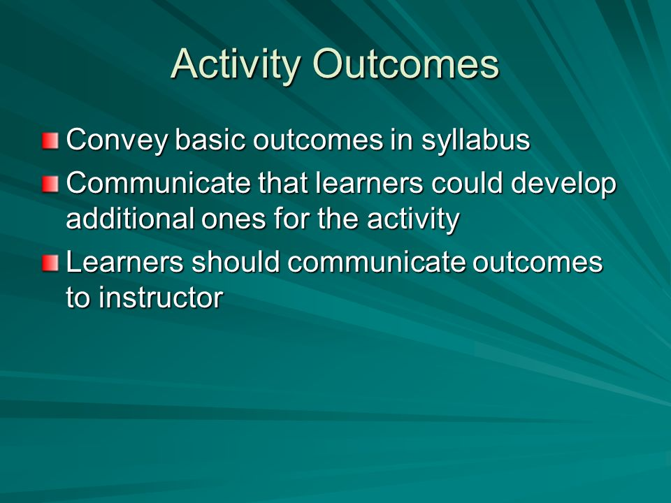 Activity Outcomes Convey basic outcomes in syllabus Communicate that learners could develop additional ones for the activity Learners should communica