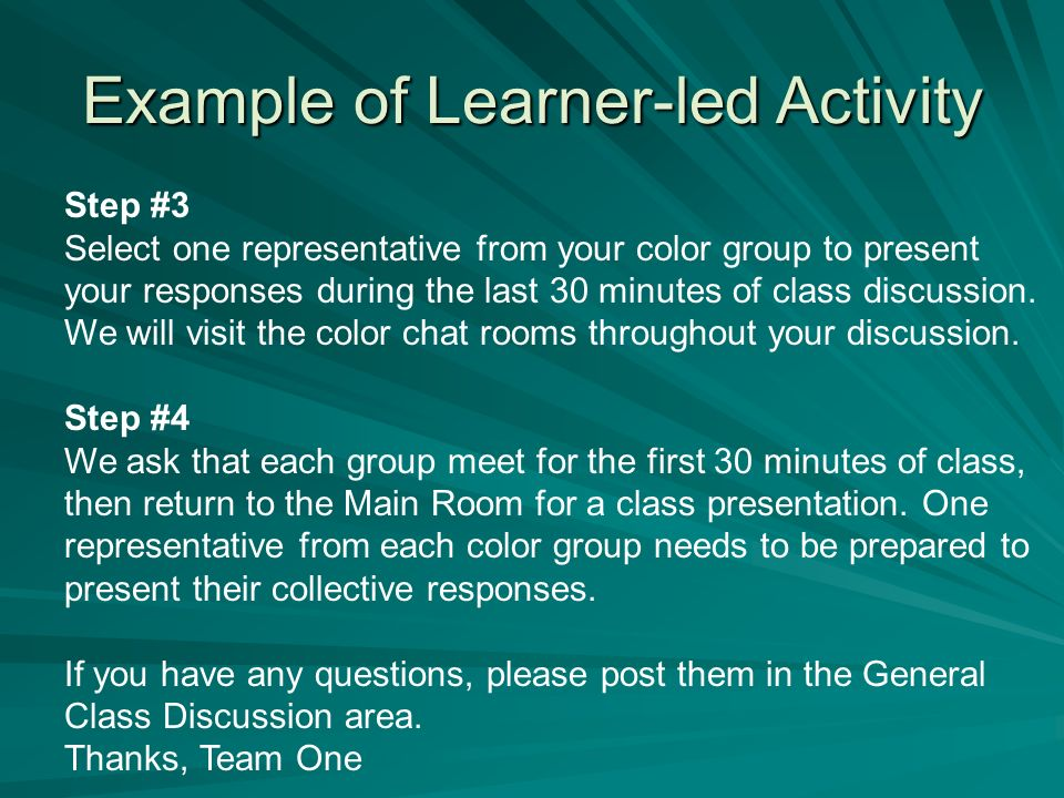 Example of Learner-led Activity Step #3 Select one representative from your color group to present your responses during the last 30 minutes of class