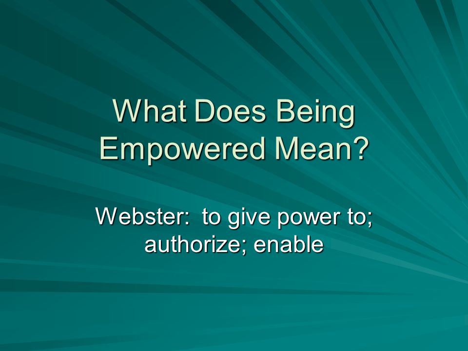 What Does Being Empowered Mean? Webster: to give power to; authorize; enable