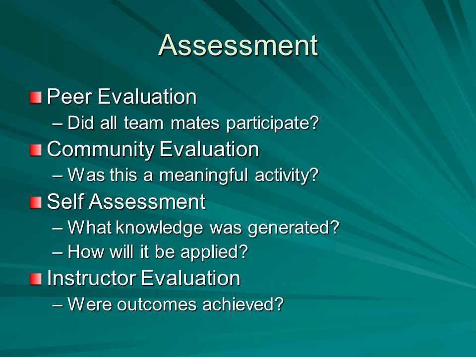 Assessment Peer Evaluation –Did all team mates participate? Community Evaluation –Was this a meaningful activity? Self Assessment –What knowledge was