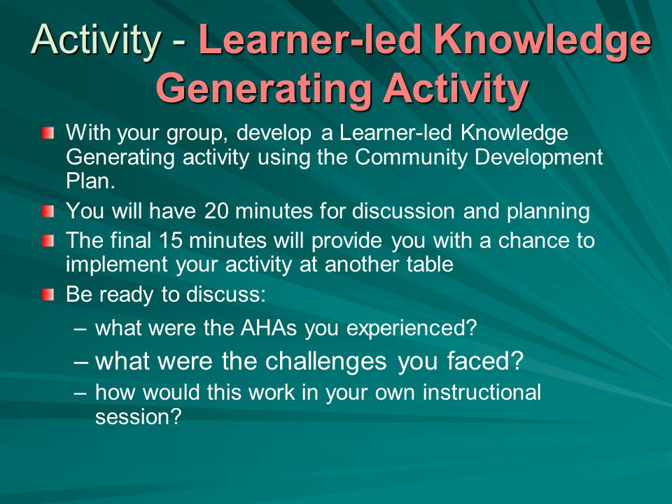Activity - Learner-led Knowledge Generating Activity With your group, develop a Learner-led Knowledge Generating activity using the Community Developm