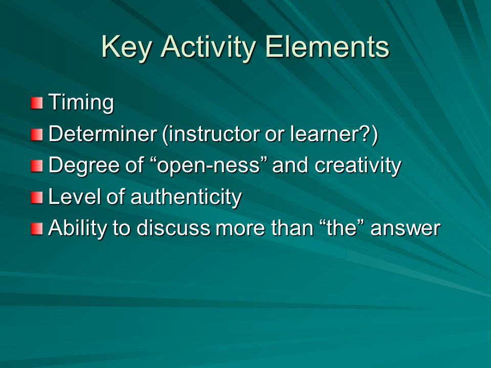 Key Activity Elements Timing Determiner (instructor or learner?) Degree of open-ness and creativity Level of authenticity Ability to discuss more than