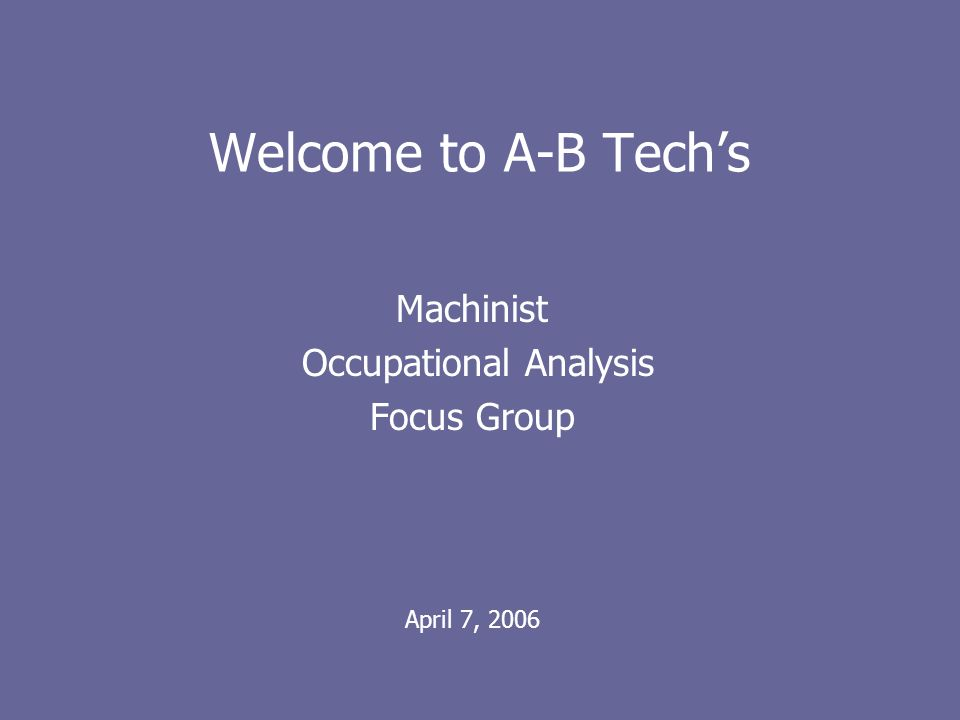 Welcome to A-B Techs Machinist Occupational Analysis Focus Group April 7, 2006