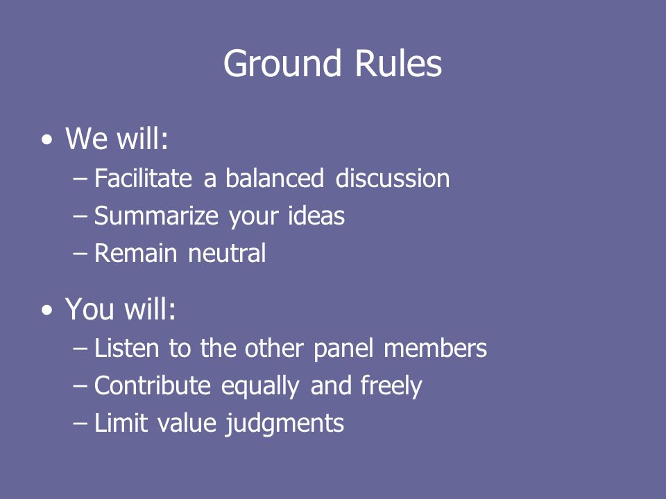 Ground Rules We will: –Facilitate a balanced discussion –Summarize your ideas –Remain neutral You will: –Listen to the other panel members –Contribute equally and freely –Limit value judgments