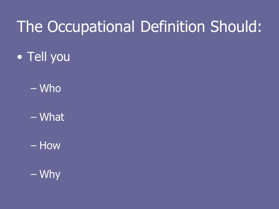 The Occupational Definition Should: Tell you –Who –What –How –Why
