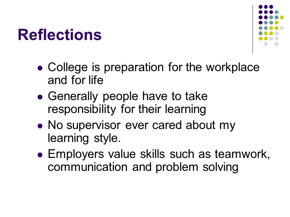 Reflections College is preparation for the workplace and for life Generally people have to take responsibility for their learning No supervisor ever cared about my learning style.
