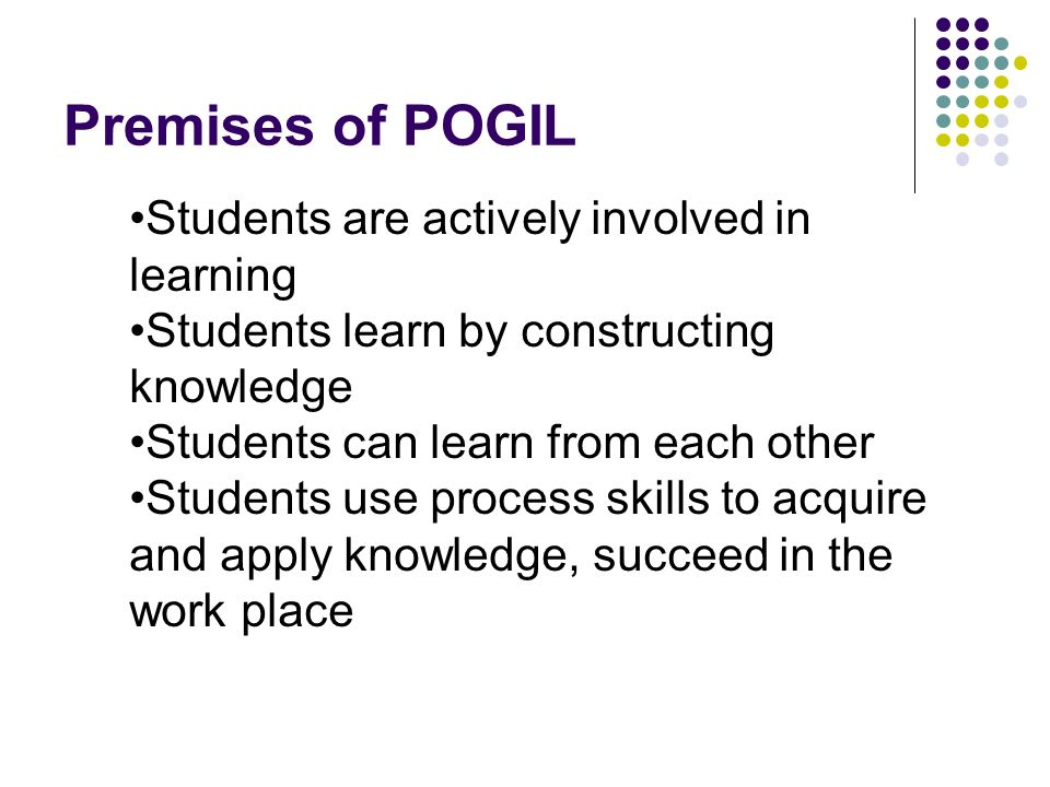 Premises of POGIL Students are actively involved in learning Students learn by constructing knowledge Students can learn from each other Students use process skills to acquire and apply knowledge, succeed in the work place