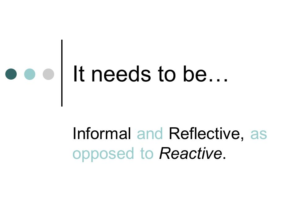 It needs to be… Informal and Reflective, as opposed to Reactive.