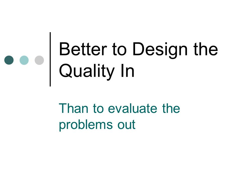 Better to Design the Quality In Than to evaluate the problems out