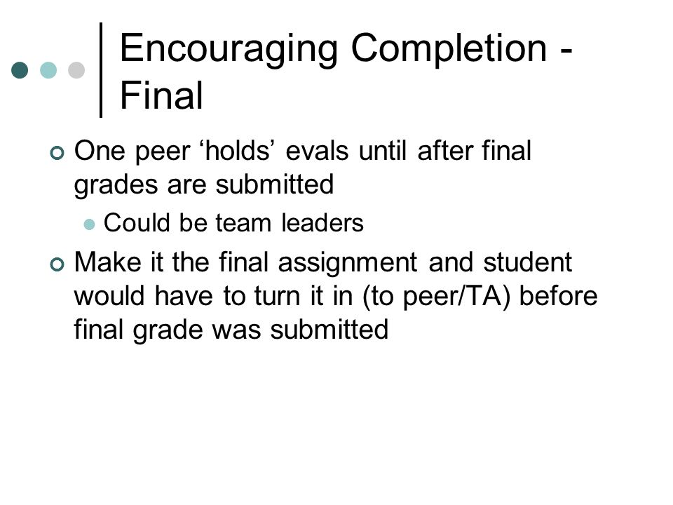 Encouraging Completion - Final One peer holds evals until after final grades are submitted Could be team leaders Make it the final assignment and student would have to turn it in (to peer/TA) before final grade was submitted