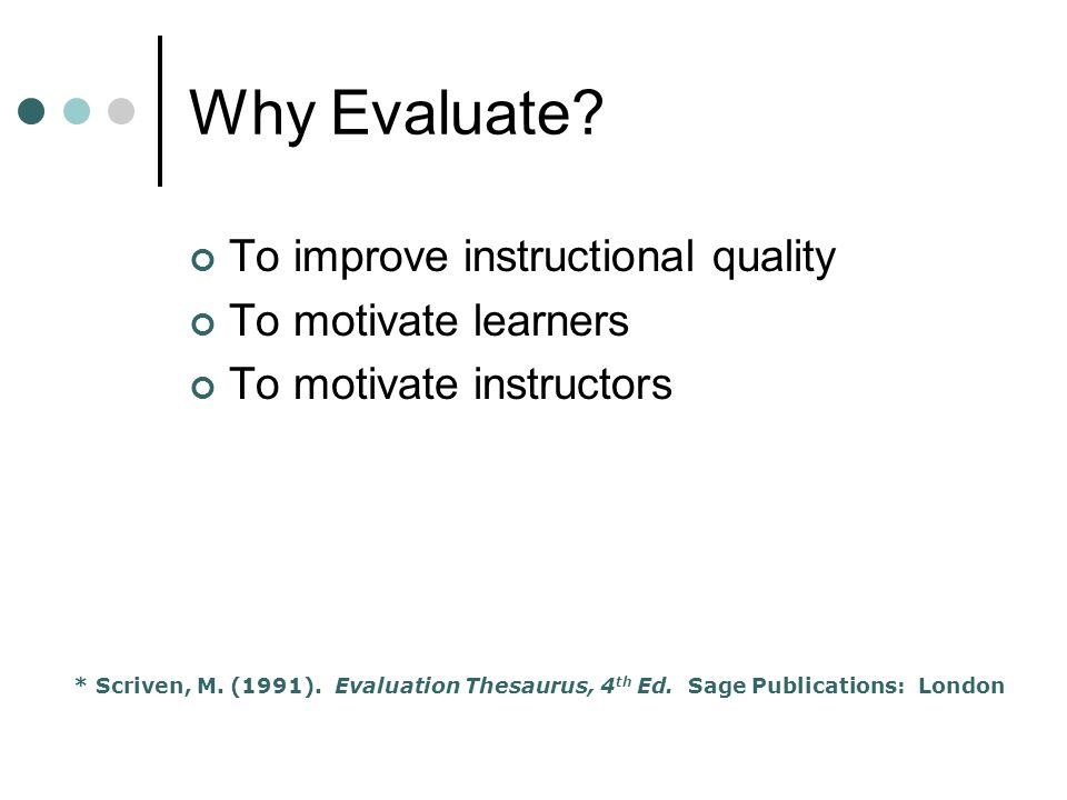Why Evaluate? To improve instructional quality To motivate learners To motivate instructors * Scriven, M. (1991). Evaluation Thesaurus, 4 th Ed. Sage