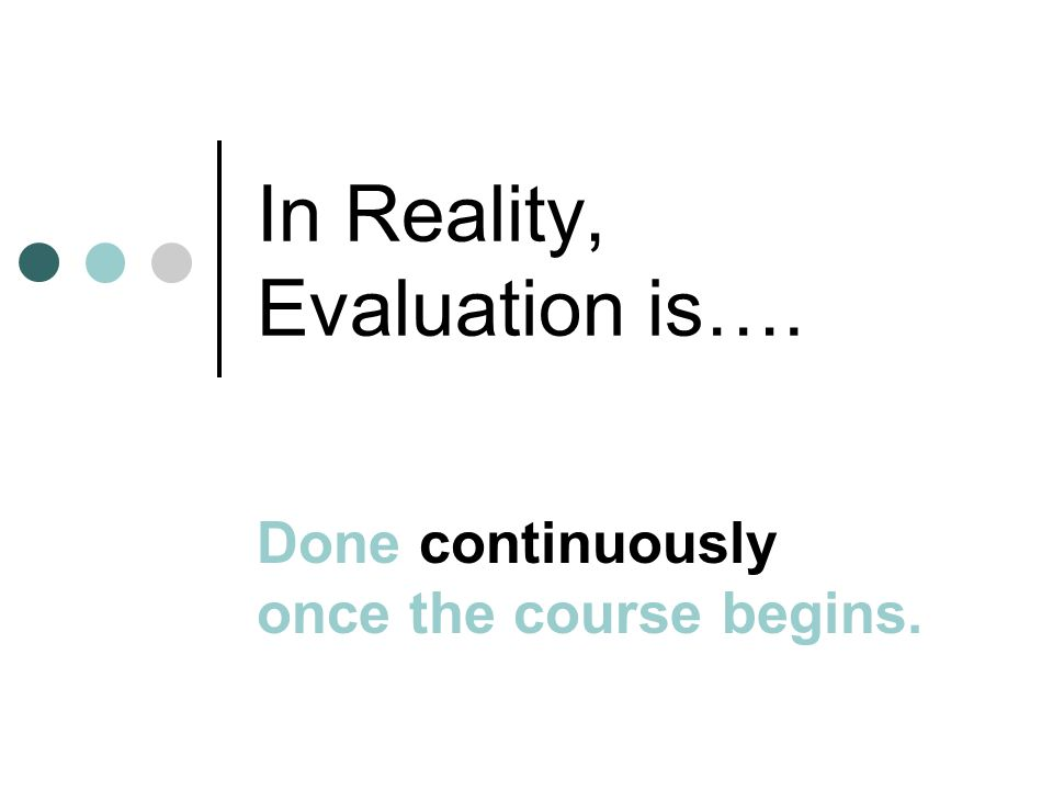 In Reality, Evaluation is…. Done continuously once the course begins.