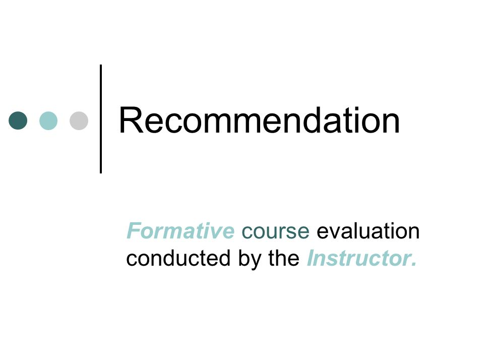 Recommendation Formative course evaluation conducted by the Instructor.