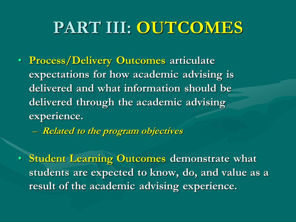 PART III: OUTCOMES Process/Delivery Outcomes articulate expectations for how academic advising is delivered and what information should be delivered through the academic advising experience.Process/Delivery Outcomes articulate expectations for how academic advising is delivered and what information should be delivered through the academic advising experience.