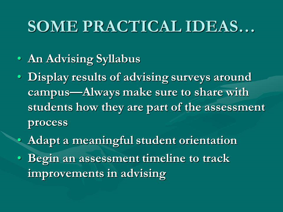 SOME PRACTICAL IDEAS… An Advising SyllabusAn Advising Syllabus Display results of advising surveys around campusAlways make sure to share with students how they are part of the assessment processDisplay results of advising surveys around campusAlways make sure to share with students how they are part of the assessment process Adapt a meaningful student orientationAdapt a meaningful student orientation Begin an assessment timeline to track improvements in advisingBegin an assessment timeline to track improvements in advising
