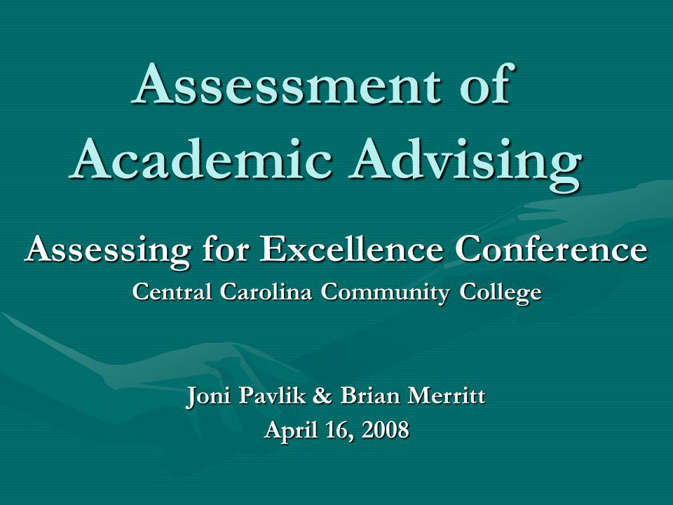 Assessment of Academic Advising Assessing for Excellence Conference Central Carolina Community College Joni Pavlik & Brian Merritt April 16, 2008